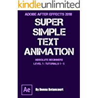 Adobe After Effects® 2018 Super Simple Text Animation: for Absolute Beginners Level 1 Tutorials 1 - 5
