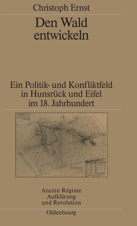 Den Wald entwickeln: Ein Politik- und Konfliktfeld in Hunsrück und Eifel im 18. Jahrhundert (Ancien Régime, Aufklärung und Revolution, Band 32)