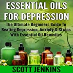 Essential Oils for Depression: The Ultimate Beginners Guide to Beating Depression, Anxiety & Stress with Essential Oil Remedies   Scott Jenkins