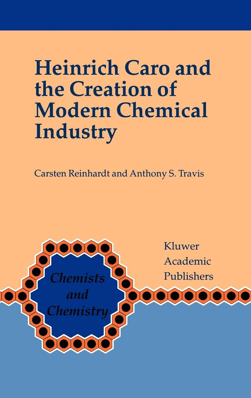 Heinrich Caro And The Creation Of Modern Chemical Industry  Chemists And Chemistry  19  Band 19