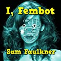 I, Fembot (Fembot Sally Book 1) Audiobook by Samantha Faulkner Narrated by Alison Campbell