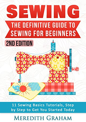 Sewing: The Definitive Guide to Sewing for Beginners - Newbies Check This Out -  11 Sewing Basics Tutorials, Step by Step to Get You Started Today! Images Included! - Now in 2nd Edition! by [Graham, Meredith]
