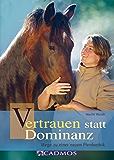 Vertrauen statt Dominanz: Wege zu einer neuen Pferdeethik (Mit Pferden kommunizieren)