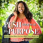 Push Your Way to Purpose: How to Get from Where You Are to Where You're Meant to Be | Adrienne Ross
