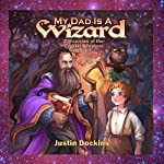 My Dad Is a Wizard: Chronicles of the Crystal Kingdom, Book 1 | Justin Dockins