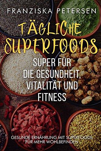 Tägliche Superfoods, super für die Gesundheit, Vitalität und Fitness: Gesunde Ernährung mit Superfoods für mehr Wohlbefinden