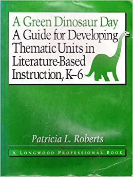 A Green Dinosaur Day: A Guide for Developing Thematic Units in Literature-Based Instruction, K-6
