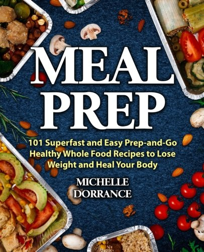 Meal Prep: 101 Superfast and Easy Prep-and-Go Healthy Whole Food Recipes to Lose Weight and Heal Your Body (Picture Cookbook, Meal Planning, Meal Prep Recipes, & Meal Prep Cookbook)