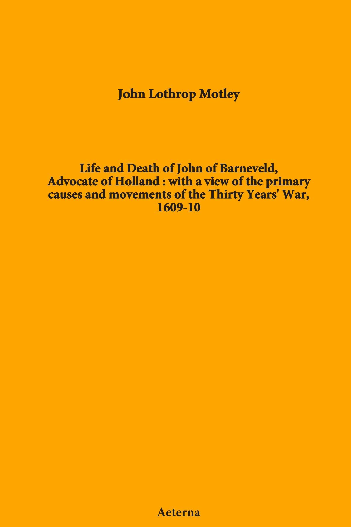 Read Online Life and Death of John of Barneveld, Advocate of Holland : with a view of the primary causes and movements of the Thirty Years' War, 1609-10 ebook