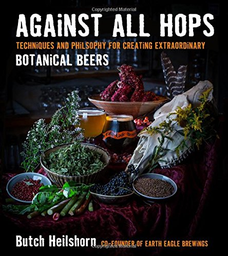 Against All Hops: Techniques and Philosophy for Creating Extraordinary Botanical Beers [George Heilshorn] (Tapa Blanda)