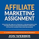 Affiliate Marketing Assignment: Follow Me and My Strategy for Building a Six Figure Passive Income Business | Jon Webber