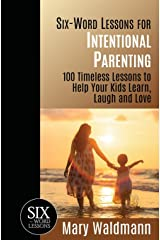 Six-Word Lessons for Intentional Parenting: 100 Timeless Lessons to Help Your Kids Learn, Laugh and Love (The Six-Word Lessons Series) Paperback