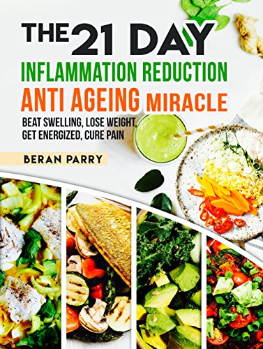 Anti Inflammatory: The 21 Day Inflammation Reduction Anti Aging Miracle: Beat Swelling, Lose weight, Get Energized, Cure Pain, Reverse the Aging Process, Look 10 Years Younger, Optimal Nutrition