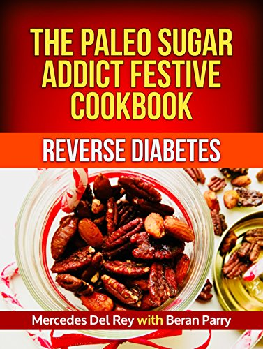 Paleo Diet: The Paleo Sugar Addict Festive Cookbook: Reverse Diabetes, Sugar Free, Gluten Free, Grain Free, Delicious Paleo Meals and Treats, Anti Inflammatory by Mercedes Del Rey, Beran Parry