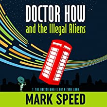 Doctor How and the Illegal Aliens: The Doctor Who Is Not a Time Lord: Doctor How, Book 1 Audiobook by Mark Speed Narrated by Mark Speed