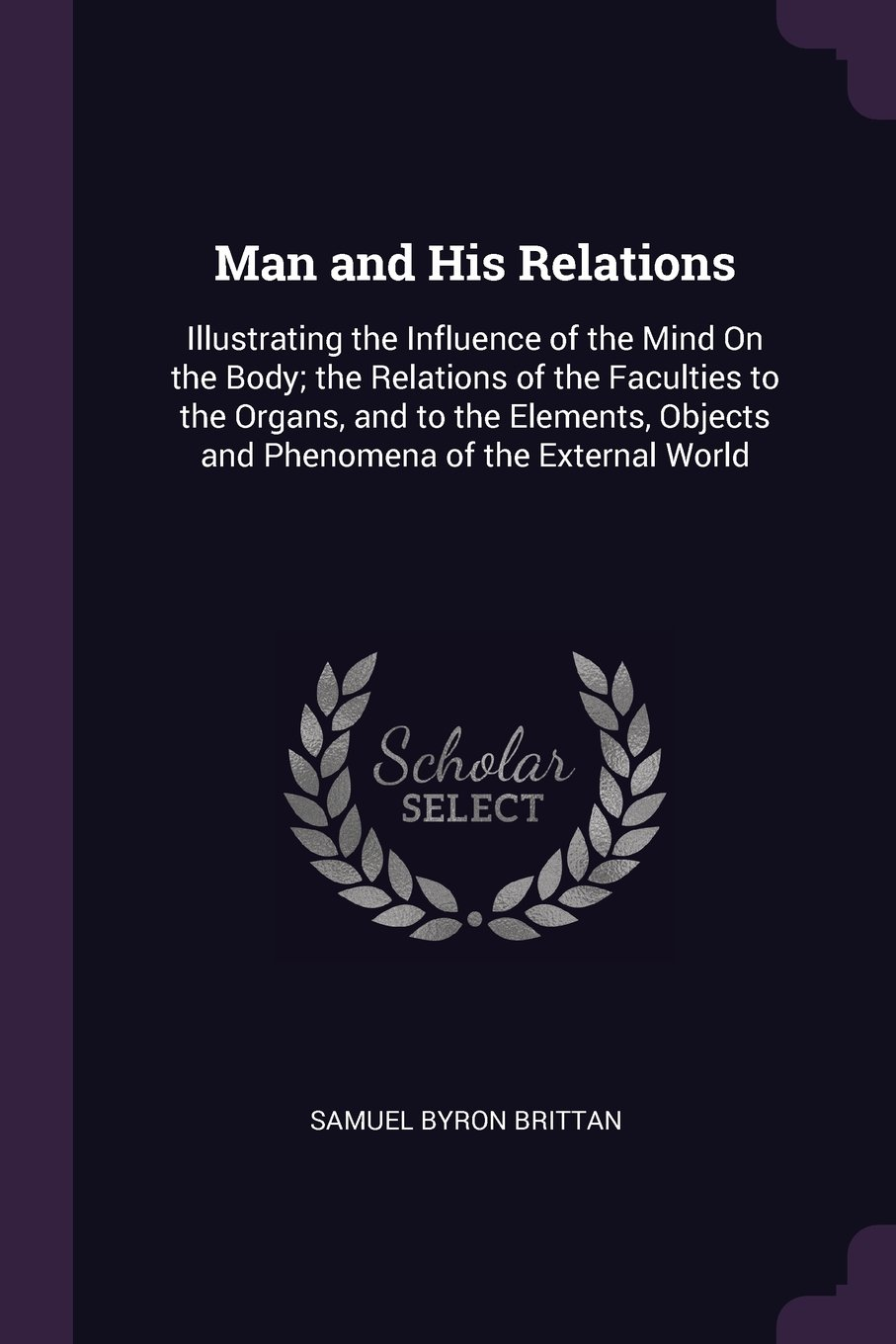 Man and His Relations: Illustrating the Influence of the Mind On the Body; the Relations of the Faculties to the Organs, and to the Elements, Objects and Phenomena of the External World PDF