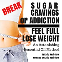 BREAK SUGAR CRAVINGS OR ADDICTION, FEEL FULL, LOSE WEIGHT: AN ASTONISHING ESSENTIAL OIL METHOD