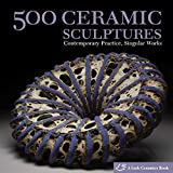 : 500 Ceramic Sculptures: Contemporary Practice, Singular Works (500 Series)