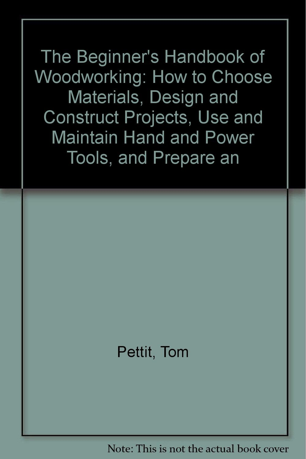 The Beginner's Handbook of Woodworking: How to Choose Materials, Design and Construct Projects, Use and Maintain Hand and Power Tools, and Prepare an