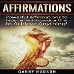Affirmations: Powerful Affirmations to Empower the Subconscious Mind to Achieve Anything | Garry Hudson