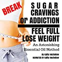 Break Sugar Cravings or Addiction, Feel Full, Lose Weight: An Astonishing Essential Oil Method Audiobook by Kathy Heshelow Narrated by Kathy Heshelow