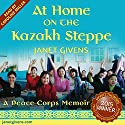 At Home on the Kazakh Steppe: A Peace Corps Memoir Audiobook by Janet Givens Narrated by Caroline Miller