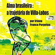 Alma Brasileira: a Trajetória de Villa-Lobos [Brazilian Soul: Villa-Lobos's Path] Audiobook by Irineu Franco Perpetuo Narrated by Irineu Franco Perpetuo