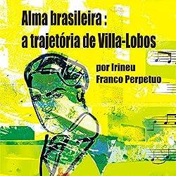 Alma Brasileira: a Trajetória de Villa-Lobos [Brazilian Soul: Villa-Lobos's Path]