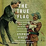 The True Flag: Theodore Roosevelt, Mark Twain, and the Birth of American Empire | Stephen Kinzer