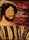 Prince of the Renaissance: The Golden Life of FranCois I.
