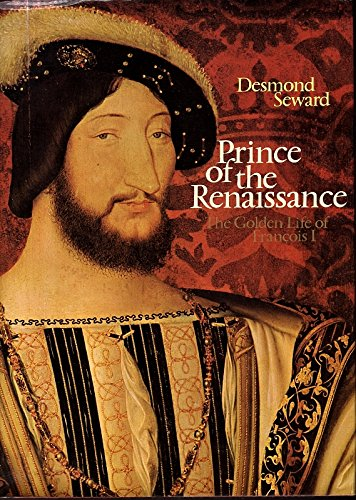 Prince of the Renaissance: The Golden Life of FranCois I. (France Francis King I Of)