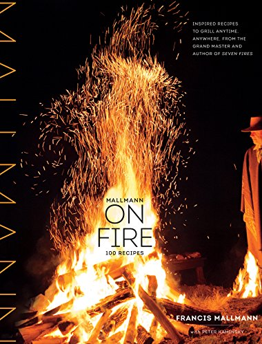 Mallmann on Fire: 100 Inspired Recipes to Grill Anytime, Anywhere by Francis Mallmann