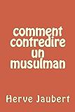Comment contredire un Musulman (French Edition)