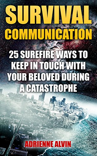 Survival Communication: 25 Surefire Ways To Keep In Touch With Your Beloved During A Catastrophe by [Alvin, Adrienne ]