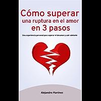 Cómo superar una ruptura en el amor en 3 pasos: Una experiencia personal para superar el desamor y salir adelante (Ruptura de pareja, Superar una ruptura, Desamor)