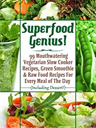 Superfood Genius! 99 Mouthwatering Vegetarian Slow Cooker Recipes, Green Smoothie & Raw Food Recipes For Every Meal of The Day (Including Dessert!) (English Edition)