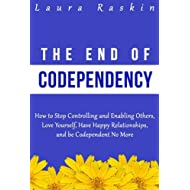 Codependency: The End of Codependency: How to Stop Controlling and Enabling Others, Love Yourself, Have Happy Relationships, and be Codependent No More