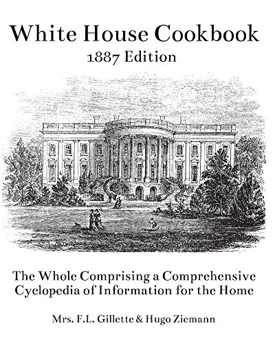 The White House Cookbook: The Whole Comprising a Comprehensive Cyclopedia of Information for the Home by Mrs. F.L. Gillette, Hugo Ziemann