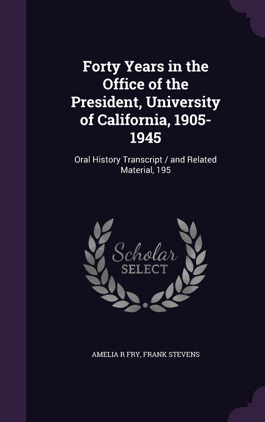 Forty Years in the Office of the President, University of California, 1905-1945: Oral History Transcript / And Related Material, 195 pdf