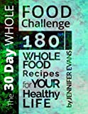 The 30 Day Whole Food Challenge: 180 Whole Food Recipes for YOUR Healthy Life