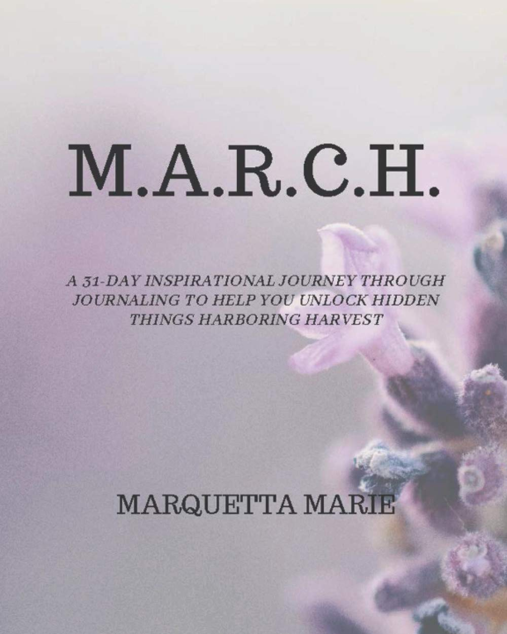 M.A.R.C.H.: A 31-day inspirational adventure via journaling that will help you free up hidden issues harboring harvest