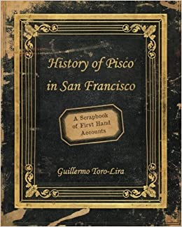 Book History of Pisco in San Francisco: A Scrapbook of First Hand Accounts by Guillermo Toro-Lira (2010-09-29)