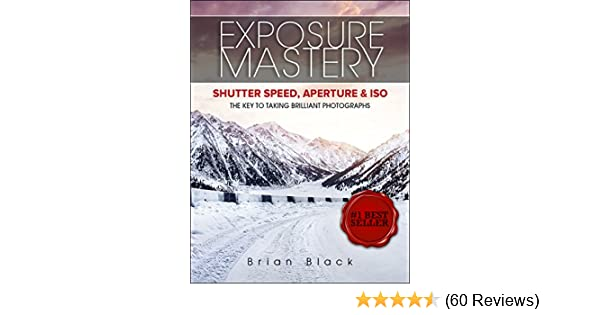 Amazon exposure mastery aperture shutter speed iso the amazon exposure mastery aperture shutter speed iso the difference between good and breathtaking photographs ebook brian black kindle store fandeluxe Gallery