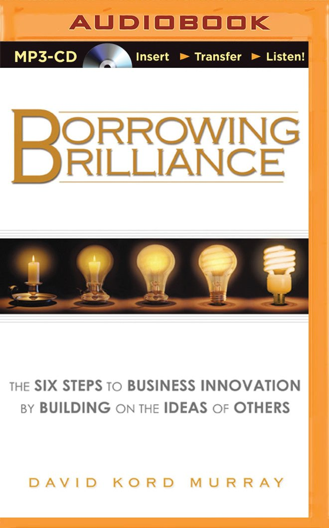 Read Online Borrowing Brilliance: The Six Steps to Business Innovation by Building on the Ideas of Others pdf