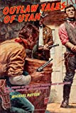 Outlaw Tales of Utah: True Stories Of The Beehive State s Most Infamous Crooks, Culprits, And Cutthroats