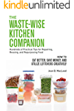 THE WASTE-WISE KITCHEN COMPANION Hundreds of Practical Tips for Repairing, Reusing, and Repurposing Food: How to Eat Better, Save Money, and Utilize Leftovers Creatively