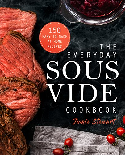 The Everyday Sous Vide Cookbook: 150 Easy to Make at Home Recipes by Jamie Stewart
