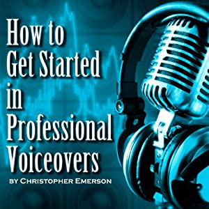 How to Get Started in Professional Voiceover: The Kickstarter Guide to Working From Home as a Voice Over Artist for Hire
