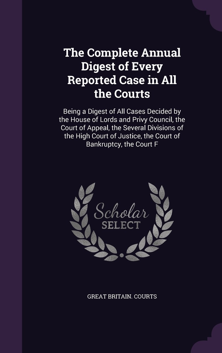Read Online The Complete Annual Digest of Every Reported Case in All the Courts: Being a Digest of All Cases Decided by the House of Lords and Privy Council, the ... Justice, the Court of Bankruptcy, the Court F PDF