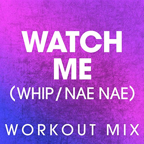 (Watch Me (Whip / Nae Nae) (Workout Mix))